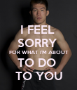 I FEEL  SORRY  FOR WHAT I'M ABOUT TO DO  TO YOU - Personalised Poster large