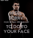 I FEEL  SORRY  FOR WHAT I'M ABOUT TO DO TO YOUR FACE - Personalised Poster large