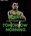 I FEEL SORRY  FOR YOUR FACE TOMORROW  MORNING - Personalised Poster large