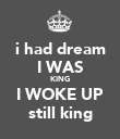 i had dream I WAS KING I WOKE UP still king - Personalised Poster large