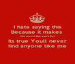 I hate saying this Because it makes  Me sound like a jerk But Its true Youll never find anyone like me - Personalised Poster large