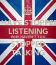 I HAVE STOPPED LISTENING WHY HAVEN'T YOU STOPPED TALKING - Personalised Poster large