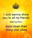 I Just wanna show you to all my friends Making them  drool down their  chiny chin chins - Personalised Poster large