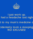 I just work up. I had a headache last night & went to my mum's medicine cabinet & accidentally took a sleeping pill? NO EXCUSES! - Personalised Poster large