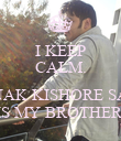 I KEEP CALM.  RAUNAK KISHORE SAHAY IS MY BROTHER. - Personalised Poster small