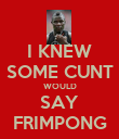 I KNEW SOME CUNT WOULD SAY FRIMPONG - Personalised Poster large