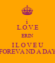 i  L.O.V.E ERIN I L O V E U FOREVA ND A DAY - Personalised Poster large