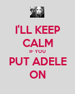 I'LL KEEP CALM IF YOU PUT ADELE ON - Personalised Poster large