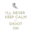 I'LL NEVER  KEEP CALM TO SHOOT ON - Personalised Poster large