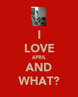 I LOVE APRIL AND WHAT? - Personalised Poster large
