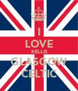 I LOVE KELLIS GLASGOW CELTIC - Personalised Poster large