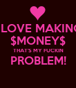 I LOVE MAKING $MONEY$ THAT'S MY FUCKIN PROBLEM!  - Personalised Poster large
