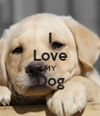 I Love MY Dog  - Personalised Poster large