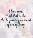I love you, And that's the the beginning and end of everything - Personalised Poster large