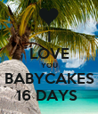 I LOVE YOU BABYCAKES 16 DAYS  - Personalised Poster large