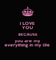 I LOVE  YOU  BECAUSE you are my  everything in my life  - Personalised Poster large