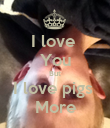 I love  You But I love pigs  More - Personalised Poster large