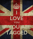 I LOVE YOU IF YOU ARE TAGGED - Personalised Poster large