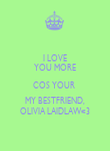 I LOVE YOU MORE COS YOUR  MY BESTFRIEND, OLIVIA LAIDLAW<3 - Personalised Poster large