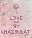 I LOVE YOU MY KHAZBULAT  - Personalised Poster large