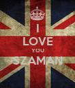I LOVE YOU SZAMAN  - Personalised Poster large