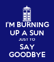 I'M BURNING UP A SUN JUST TO SAY GOODBYE - Personalised Poster large