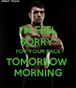 I'M FEEL SORRY  FOR YOUR FACE TOMORROW  MORNING - Personalised Poster large