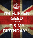 I'M FLIPPEN GEED CAUSE IT'S MY BIRTHDAY!! - Personalised Poster large