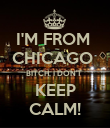 I'M FROM  CHICAGO  BITCH, I DON'T  KEEP CALM! - Personalised Poster large
