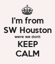 I'm from SW Houston were we don't KEEP CALM - Personalised Poster large