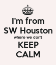 I'm from SW Houston where we don't KEEP CALM - Personalised Poster large