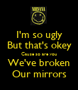 I'm so ugly But that's okey Cause so are you We've broken Our mirrors - Personalised Poster large
