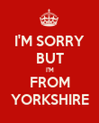 I'M SORRY BUT I'M FROM YORKSHIRE - Personalised Poster large
