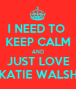 I NEED TO  KEEP CALM AND JUST LOVE KATIE WALSH - Personalised Poster large