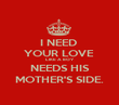 I NEED  YOUR LOVE  LIKE A BOY  NEEDS HIS  MOTHER'S SIDE. - Personalised Poster large