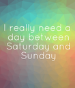 I really need  a day  between  Saturday  and Sunday - Personalised Poster large