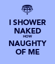 I SHOWER NAKED HOW NAUGHTY OF ME - Personalised Poster large