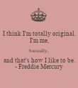 I think I'm totally original. I'm me, basically, and that's how I like to be. - Freddie Mercury - Personalised Poster large