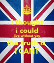 i thought i could live without you the truth is  I CANT - Personalised Poster large