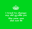 I tried to change my old profile pic but the new one did not fit - Personalised Poster large