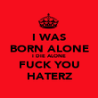 I WAS BORN ALONE I DIE ALONE FUCK YOU HATERZ - Personalised Poster large