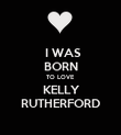 I WAS   BORN  TO LOVE   KELLY   RUTHERFORD - Personalised Poster large