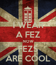 I WEAR A FEZ NOW FEZS ARE COOL - Personalised Poster large