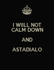 I WIILL NOT CALM DOWN AND ASTADIALO  - Personalised Poster large