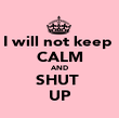 I will not keep  CALM AND SHUT  UP - Personalised Poster large