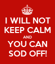 I WILL NOT KEEP CALM AND YOU CAN SOD OFF! - Personalised Poster large