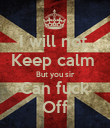 I will not  Keep calm  But you sir Can fuck Off - Personalised Poster large