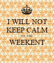 I WILL NOT KEEP CALM ITS THE WEEKENT  - Personalised Poster large
