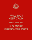 I WILL NOT KEEP CALM UNTIL THERE ARE NO MORE FIREFIGHTER CUTS - Personalised Poster large
