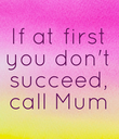 If at first you don't succeed, call Mum - Personalised Poster large